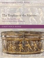 The Trophies of the Martyrs : An Art Historical Study of Early Christian Silver Reliquaries - Galit Noga-Banai