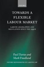 Towards a Flexible Labour Market : Labour Legislation and Regulation Since the 1990s - Paul Davies