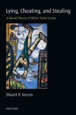 Lying, Cheating, and Stealing : A Moral Theory of White-collar Crime - Stuart P. Green