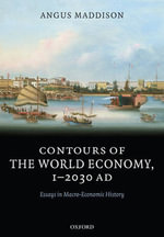 Contours of the World Economy 1-2030 AD : Essays in Macro-economic History - Angus Maddison