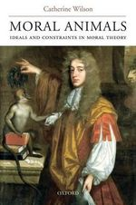 Moral Animals : Ideals and Constraints in Moral Theory - Catherine Wilson
