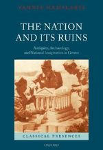 The Nation and Its Ruins : Antiquity, Archaeology, and National Imagination in Greece - Yannis Hamilakis
