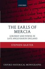 The Earls of Mercia : Lordship and Power in Late Anglo-Saxon England - Stephen Baxter