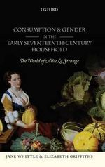 Consumption and Gender in the Early Seventeenth-century Household : The World of Alice Le Strange - Jane Whittle