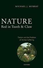 Nature Red in Tooth and Claw : Theism and the Problem of Animal Suffering - Michael Murray