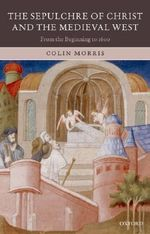 The Sepulchre of Christ and the Medieval West : From the Beginning to 1600 - Colin Morris