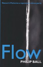 Flow : Nature's Patterns: a Tapestry in Three Parts - Philip Ball