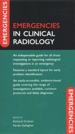 Emergencies in Clinical Radiology : An Indispensible Guide for All Those Requesting or Reporting Radiological Investigations in an Emergency