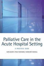 Palliative Care in the Acute Hospital Setting : A Practical Guide - Sara Booth