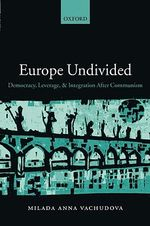 Europe Undivided : Democracy, Leverage, and Integration After Communism - Milada Anna Vachudova