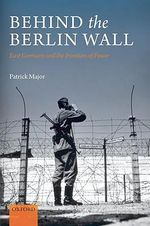 Behind the Berlin Wall : East Germany and the Frontiers of Power - Patrick Major
