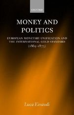 Money and Politics : European Monetary Unification and the International Gold Standard (1865-1873) - Luca Einaudi