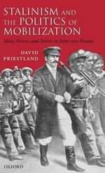 Stalinism and the Politics of Mobilization : Ideas, Power and Terror in Inter-war Russia - David Priestland
