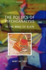 The Poetics of Psychoanalysis : In the Wake of Klein - Mary Jacobus