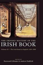The Oxford History of the Irish Book : Irish Book in English, 1550-1800 v. 3