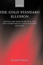 The Gold Standard Illusion : France, the Bank of France and the International Gold Standard, 1914-1939 - Kenneth Moure