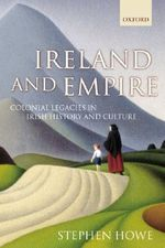 Ireland and Empire : Colonial Legacies in Irish History and Culture - Stephen Howe