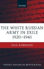 The White Russian Army in Exile 1920-1941 : Oxford Historical Monographs - Paul Robinson