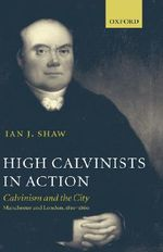 High Calvinists in Action : Calvinism and the City - Manchester and London, C. 1810-1860 - Ian J. Shaw