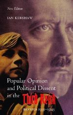 Popular Opinion and Political Dissent in the Third Reich : Bavaria 1933-1945 - Ian Kershaw