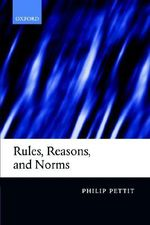 Rules, Reasons and Norms : Selected Essays - Philip Pettit