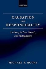 Causation and Responsibility : An Essay in Law, Morals, and Metaphysics - Michael S. Moore