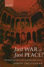 Just War or Just Peace? : Humanitarian Intervention and International Law - Simon Chesterman