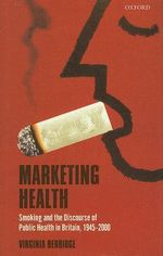 Marketing Health : Smoking and the Discourse of Public Health in Britain, 1945-2000 - Virginia Berridge