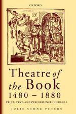 Theatre of the Book 1480-1880 : Print, Text and Performance in Europe - Julie Stone Peters