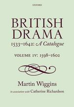 British Drama 1533-1642 : A Catalogue: 1598-1602 Volume IV - Martin Wiggins