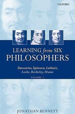 Learning from Six Philosophers: v.1 : Descartes, Spinoza, Leibniz, Locke, Berkeley, Hume - Jonathan Bennett