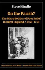 On the Parish? : The Micro-politics of Poor Relief in Rural England C.1550-1750 - Steve Hindle