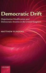 Democratic Drift : Majoritarian Modification and Democratic Anomie in the United Kingdom - Matthew Flinders