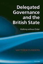 Delegated Governance and the British State : Walking Without Order - Matthew Flinders