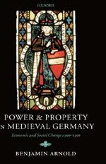 Power and Property in Medieval Germany : Economic and Social Change C.900-1300 - Benjamin Arnold