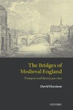 The Bridges of Medieval England : Transport and Society 400-1800 - David Harrison