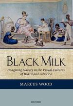 Black Milk : Imagining Slavery in the Visual Cultures of Brazil and America - Marcus Wood
