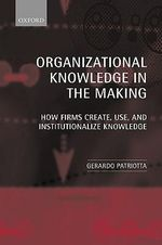 Organizational Knowledge in the Making : How Firms Create, Use, and Institutionalize Knowledge - Gerardo Patriotta