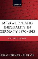 Migration and Inequality in Germany 1870-1913 : Oxford Historical Monographs - Oliver Grant
