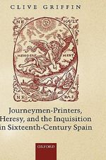Journeymen-Printers, Heresy, and the Inquisition in Sixteenth-Century Spain - Clive Griffin