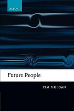 Future People : A Moderate Consequentialist Account of Our Obligations to Future Generations - Tim Mulgan