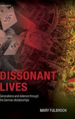 Dissonant Lives : Generations and Violence Through the German Dictatorships - Mary Fulbrook