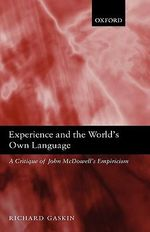 Experience and the World's Own Language : A Critique of John McDowell's Empiricism - Richard Gaskin