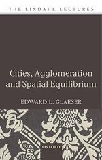 Cities, Agglomeration, and Spatial Equilibrium : Lindahl Lectures - Edward L. Glaeser