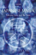 The Japanese Mafia : Yakuza, Law, and the State - Peter B.E. Hill