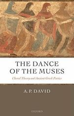 The Dance of the Muses : Choral Theory and Ancient Greek Poetics - A. P. David