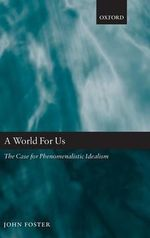 A World for Us : The Case for Phenomenalistic Idealism - John Foster