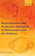 Representation and Productive Ambiguity in Mathematics and the Sciences - Emily R. Grosholz