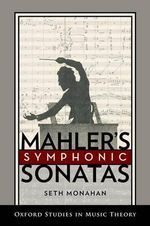 Mahler's Symphonic Sonatas : Oxford Studies in Music Theory - Seth Monahan