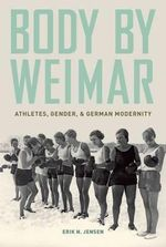 Body by Weimar : Athletes, Gender, and German Modernity - Erik N. Jensen